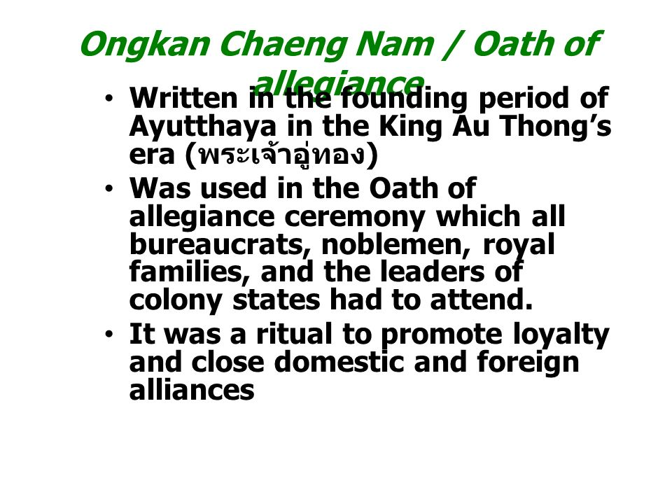 Ongkan Chaeng Nam / Oath of allegiance Written in the founding period of Ayutthaya in the King Au Thong's era ( พระเจ้าอู่ทอง ) Was used in the Oath of allegiance ceremony which all bureaucrats, noblemen, royal families, and the leaders of colony states had to attend.