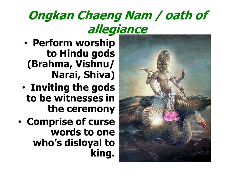Ongkan Chaeng Nam / oath of allegiance Perform worship to Hindu gods (Brahma, Vishnu/ Narai, Shiva) Inviting the gods to be witnesses in the ceremony Comprise of curse words to one who's disloyal to king.