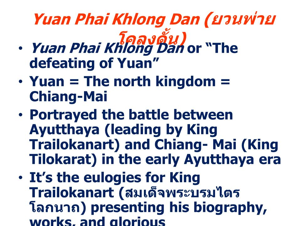 Yuan Phai Khlong Dan ( ยวนพ่าย โคลงดั้น ) Yuan Phai Khlong Dan or The defeating of Yuan Yuan = The north kingdom = Chiang-Mai Portrayed the battle between Ayutthaya (leading by King Trailokanart) and Chiang- Mai (King Tilokarat) in the early Ayutthaya era It's the eulogies for King Trailokanart ( สมเด็จพระบรมไตร โลกนาถ ) presenting his biography, works, and glorious