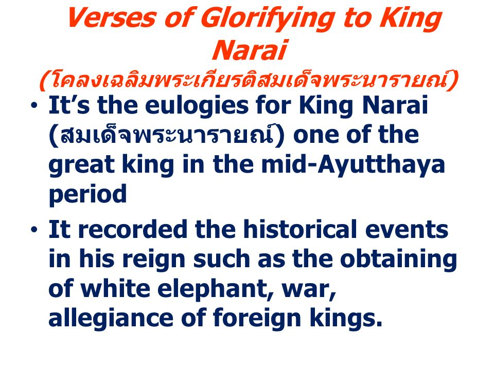 Verses of Glorifying to King Narai ( โคลงเฉลิมพระเกียรติสมเด็จพระนารายณ์ ) It's the eulogies for King Narai ( สมเด็จพระนารายณ์ ) one of the great king in the mid-Ayutthaya period It recorded the historical events in his reign such as the obtaining of white elephant, war, allegiance of foreign kings.