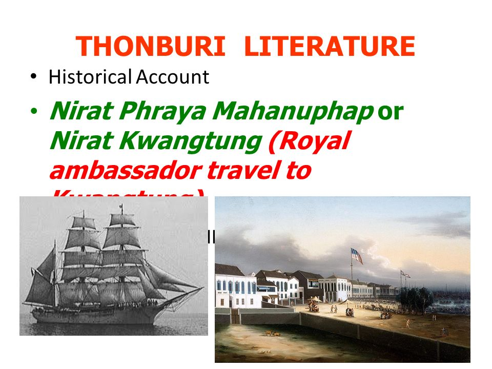 THONBURI LITERATURE Historical Account Nirat Phraya Mahanuphap or Nirat Kwangtung (Royal ambassador travel to Kwangtung) - an account of foreign travel in verse