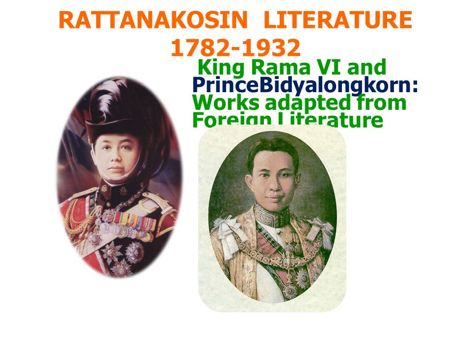 RATTANAKOSIN LITERATURE 1782-1932 King Rama VI and PrinceBidyalongkorn: Works adapted from Foreign Literature