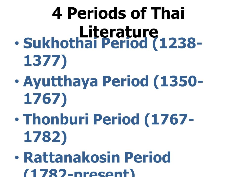 4 Periods of Thai Literature Sukhothai Period (1238- 1377) Ayutthaya Period (1350- 1767) Thonburi Period (1767- 1782) Rattanakosin Period (1782-present)