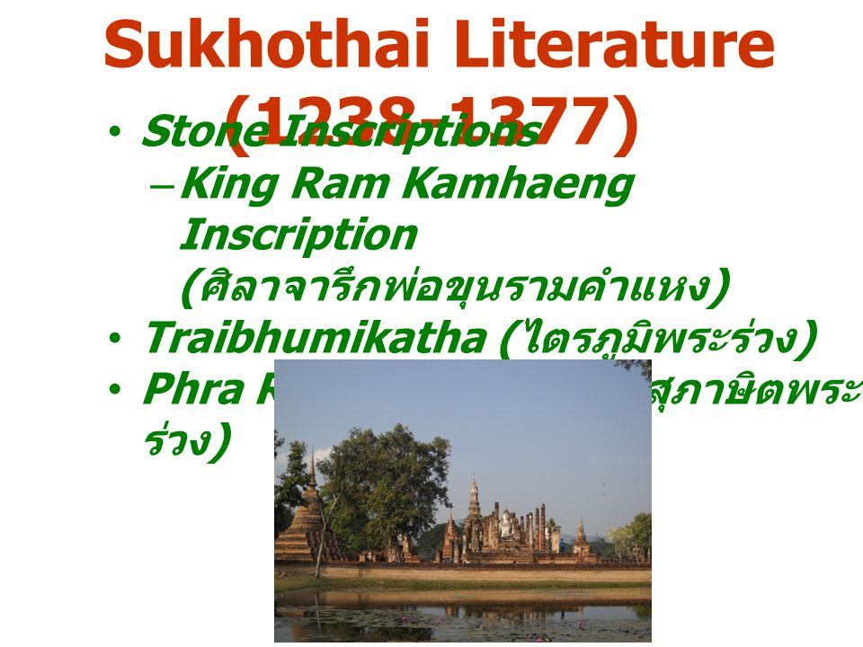 Sukhothai Literature (1238-1377) Stone Inscriptions –King Ram Kamhaeng Inscription ( ศิลาจารึกพ่อขุนรามคำแหง ) Traibhumikatha ( ไตรภูมิพระร่วง ) Phra