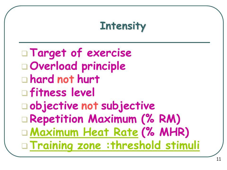 Intensity  Target of exercise  Overload principle  hard not hurt  fitness level  objective not subjective  Repetition Maximum (% RM)  Maximum Heat Rate (% MHR) Maximum Heat Rate  Training zone :threshold stimuli Training zone :threshold stimuli 11