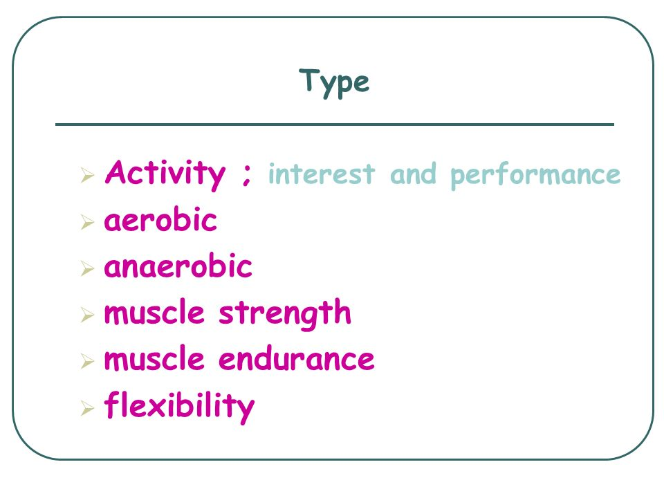 Type  Activity ; interest and performance  aerobic  anaerobic  muscle strength  muscle endurance  flexibility