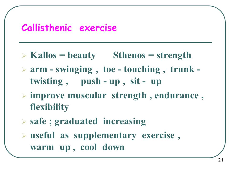 Callisthenic exercise  Kallos = beauty Sthenos = strength  arm - swinging, toe - touching, trunk - twisting, push - up, sit - up  improve muscular strength, endurance, flexibility  safe ; graduated increasing  useful as supplementary exercise, warm up, cool down 24