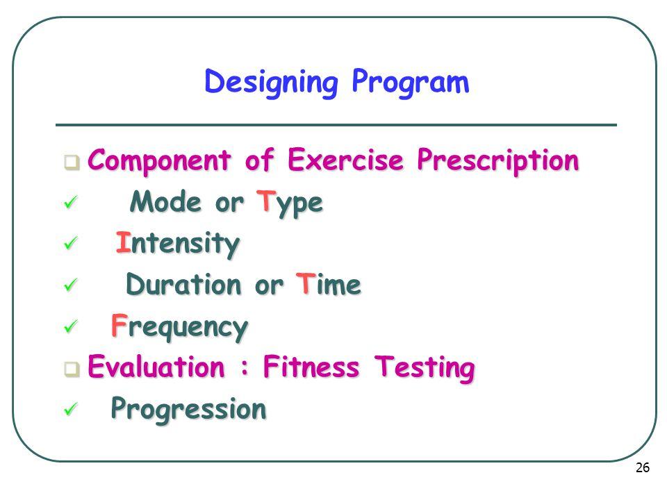 Designing Program  Component of Exercise Prescription Mode or Type Mode or Type Intensity Intensity Duration or Time Duration or Time Frequency Frequency  Evaluation : Fitness Testing Progression Progression 26