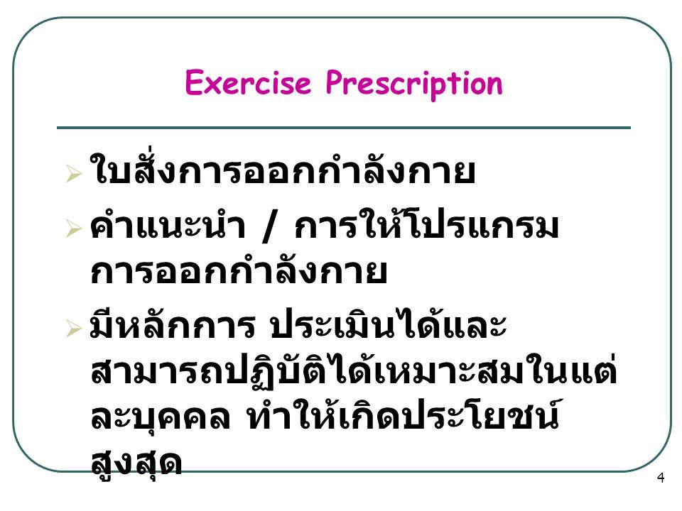 Exercise Prescription  ใบสั่งการออกกำลังกาย  คำแนะนำ / การให้โปรแกรม การออกกำลังกาย  มีหลักการ ประเมินได้และ สามารถปฏิบัติได้เหมาะสมในแต่ ละบุคคล ทำให้เกิดประโยชน์ สูงสุด 4