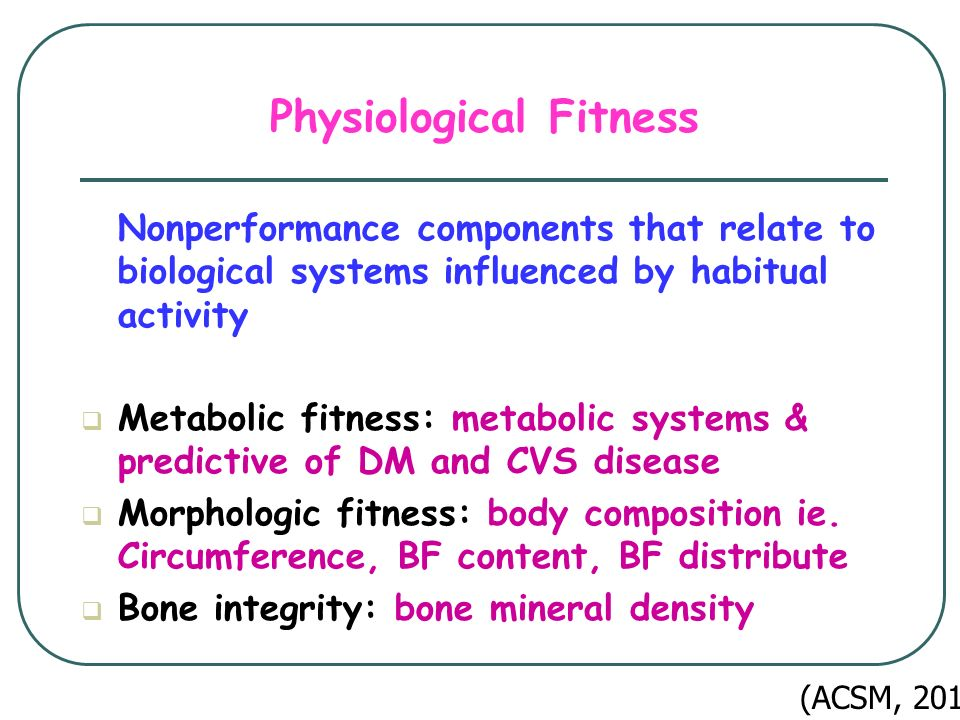 Physiological Fitness Nonperformance components that relate to biological systems influenced by habitual activity  Metabolic fitness: metabolic systems & predictive of DM and CVS disease  Morphologic fitness: body composition ie.