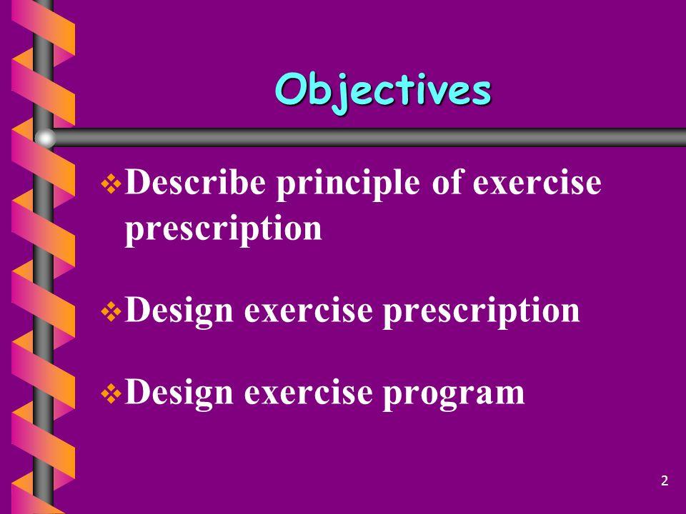 Objectives   Describe principle of exercise prescription   Design exercise prescription   Design exercise program 2