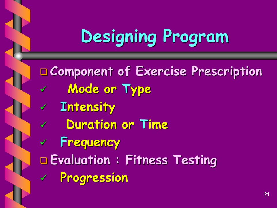 Designing Program  Component of Exercise Prescription Mode or Type Mode or Type Intensity Intensity Duration or Time Duration or Time Frequency Frequency  Evaluation : Fitness Testing Progression Progression 21