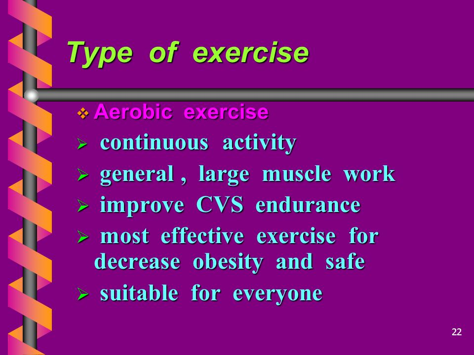 Type of exercise  Aerobic exercise  continuous activity  general, large muscle work  improve CVS endurance  most effective exercise for decrease obesity and safe  suitable for everyone 22