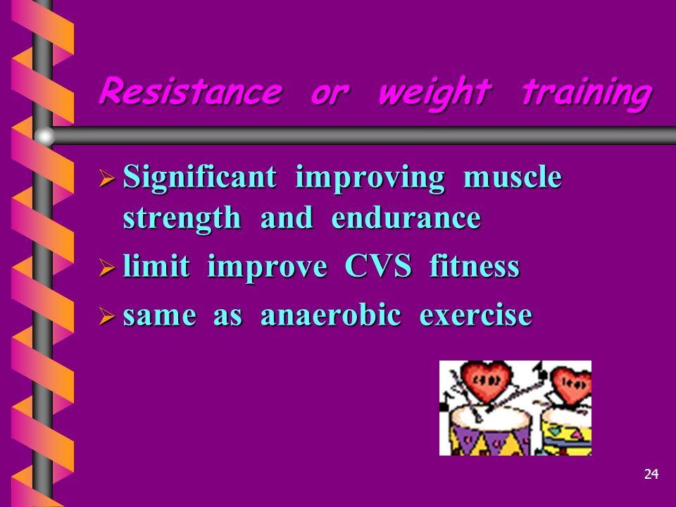 Resistance or weight training  Significant improving muscle strength and endurance  limit improve CVS fitness  same as anaerobic exercise 24