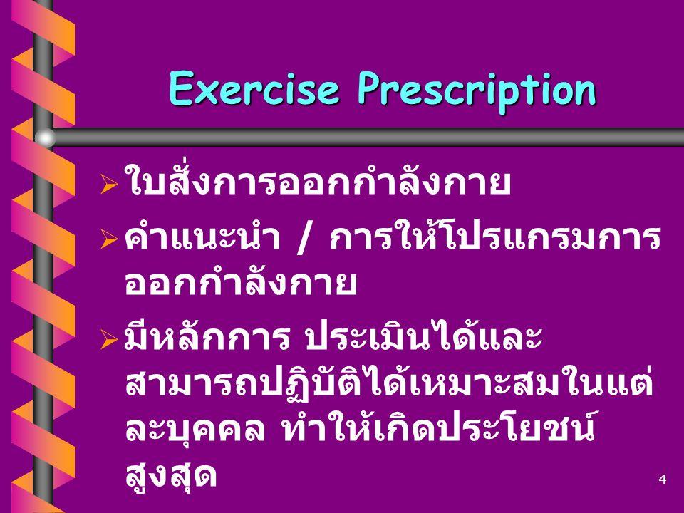 Exercise Prescription   ใบสั่งการออกกำลังกาย   คำแนะนำ / การให้โปรแกรมการ ออกกำลังกาย   มีหลักการ ประเมินได้และ สามารถปฏิบัติได้เหมาะสมในแต่ ละบ