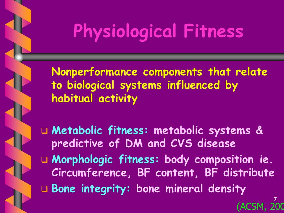 Physiological Fitness Nonperformance components that relate to biological systems influenced by habitual activity   Metabolic fitness: metabolic systems & predictive of DM and CVS disease   Morphologic fitness: body composition ie.