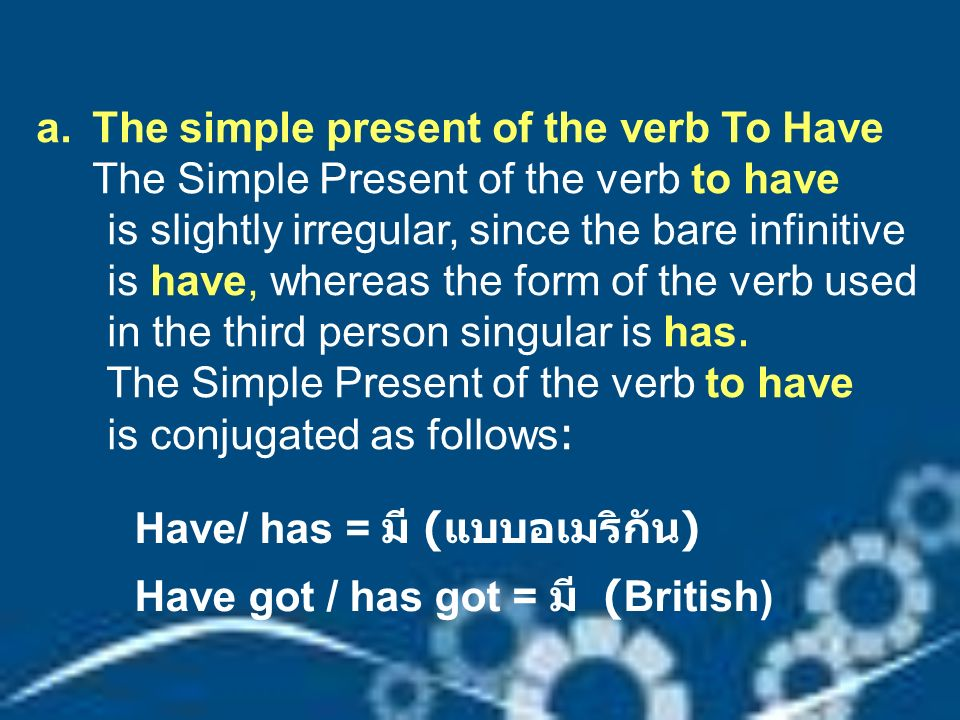 a.The simple present of the verb To Have The Simple Present of the verb to have is slightly irregular, since the bare infinitive is have, whereas the