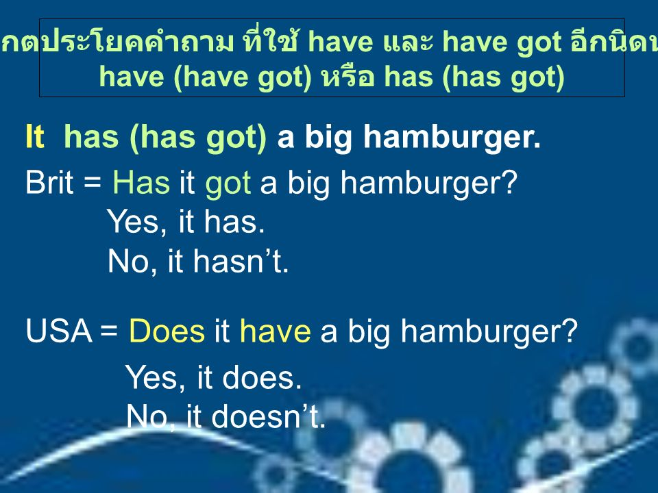 It has (has got) a big hamburger. Brit = Has it got a big hamburger? Yes, it has. No, it hasn't. USA = Does it have a big hamburger? Yes, it does. No,