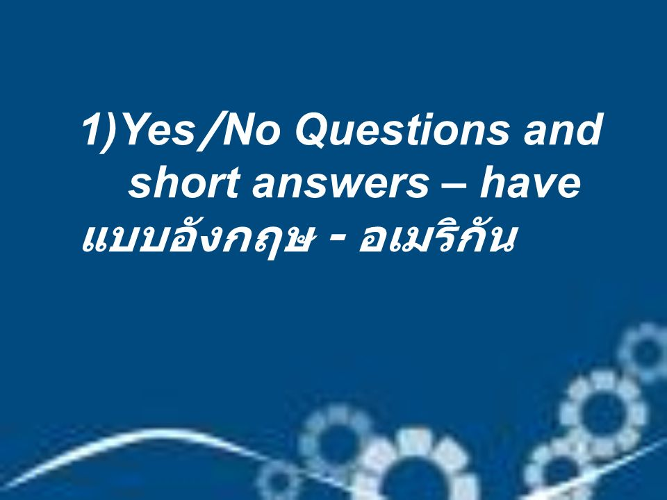 1)Yes/No Questions and short answers – have แบบอังกฤษ - อเมริกัน
