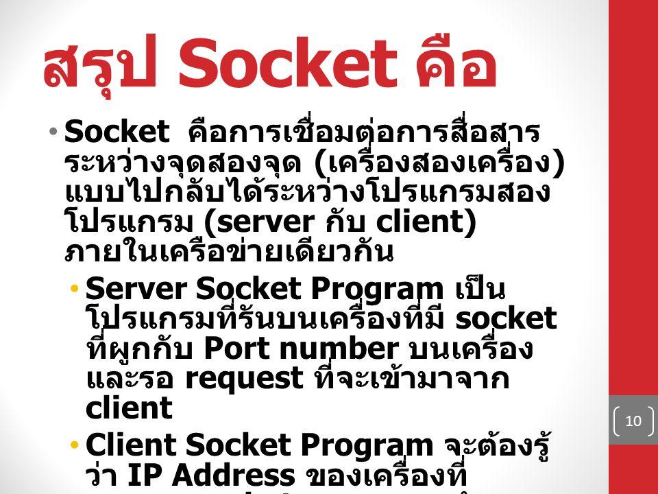 สรุป Socket คือ Socket คือการเชื่อมต่อการสื่อสาร ระหว่างจุดสองจุด ( เครื่องสองเครื่อง ) แบบไปกลับได้ระหว่างโปรแกรมสอง โปรแกรม (server กับ client) ภายใ