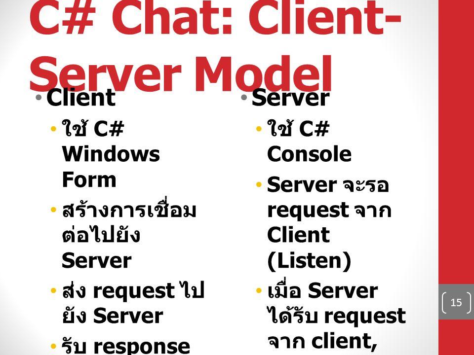 C# Chat: Client- Server Model Client ใช้ C# Windows Form สร้างการเชื่อม ต่อไปยัง Server ส่ง request ไป ยัง Server รับ response จาก Server Server ใช้ C# Console Server จะรอ request จาก Client (Listen) เมื่อ Server ได้รับ request จาก client, Server จะส่ง response ไป ยัง Client 15