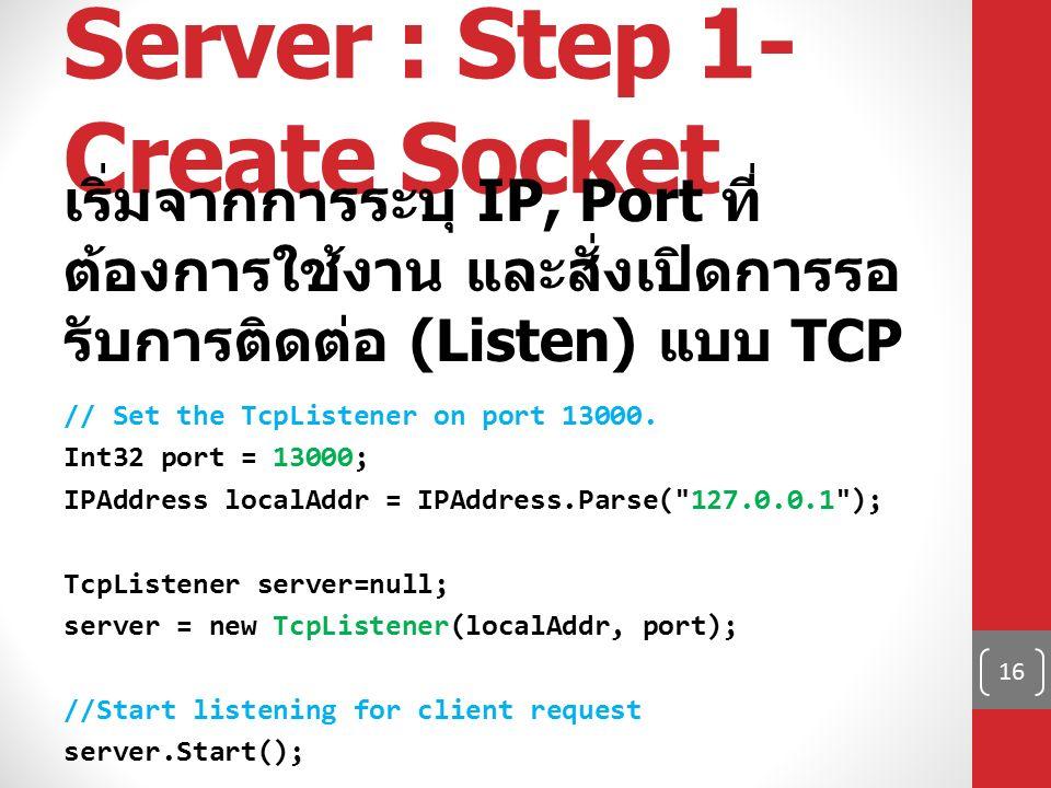 Server : Step 1- Create Socket เริ่มจากการระบุ IP, Port ที่ ต้องการใช้งาน และสั่งเปิดการรอ รับการติดต่อ (Listen) แบบ TCP // Set the TcpListener on por