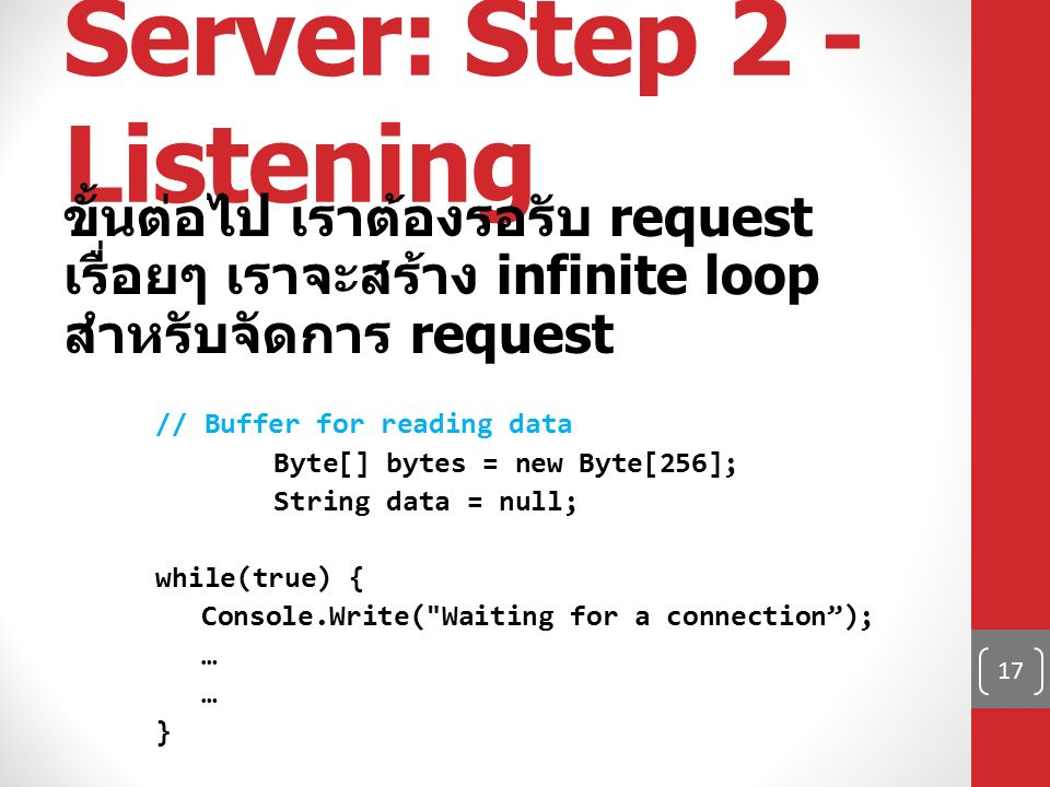 Server: Step 2 - Listening ขั้นต่อไป เราต้องรอรับ request เรื่อยๆ เราจะสร้าง infinite loop สำหรับจัดการ request // Buffer for reading data Byte[] bytes = new Byte[256]; String data = null; while(true) { Console.Write( Waiting for a connection ); … } 17