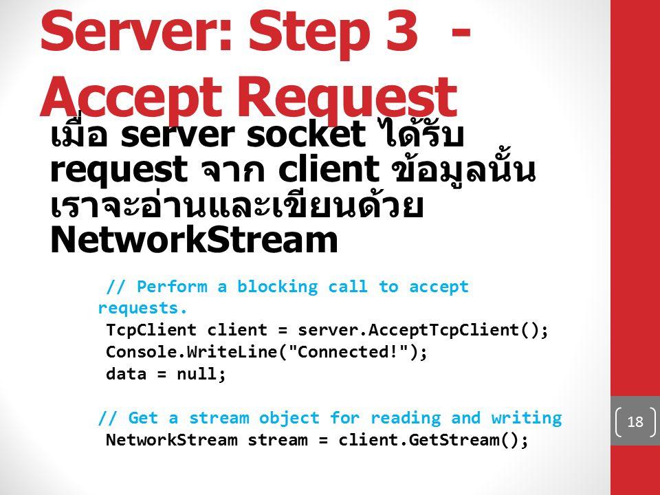 Server: Step 3 - Accept Request เมื่อ server socket ได้รับ request จาก client ข้อมูลนั้น เราจะอ่านและเขียนด้วย NetworkStream // Perform a blocking cal