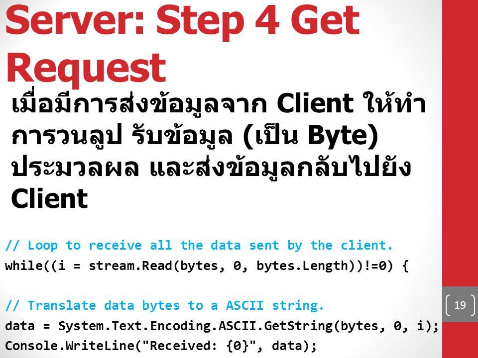 Server: Step 4 Get Request เมื่อมีการส่งข้อมูลจาก Client ให้ทำ การวนลูป รับข้อมูล ( เป็น Byte) ประมวลผล และส่งข้อมูลกลับไปยัง Client // Loop to receive all the data sent by the client.