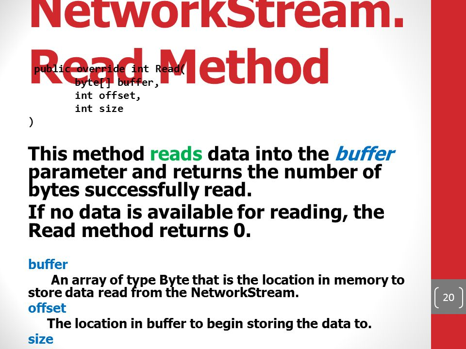NetworkStream. Read Method public override int Read( byte[] buffer, int offset, int size ) This method reads data into the buffer parameter and return