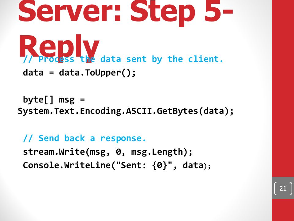 Server: Step 5- Reply // Process the data sent by the client. data = data.ToUpper(); byte[] msg = System.Text.Encoding.ASCII.GetBytes(data); // Send b
