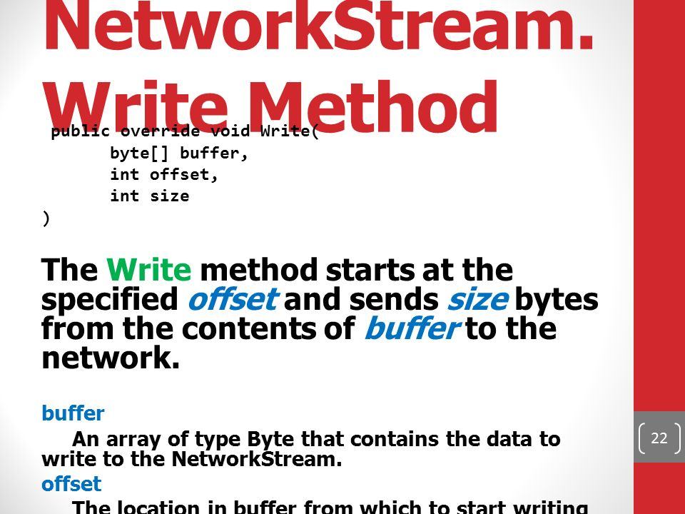 NetworkStream. Write Method public override void Write( byte[] buffer, int offset, int size ) The Write method starts at the specified offset and send