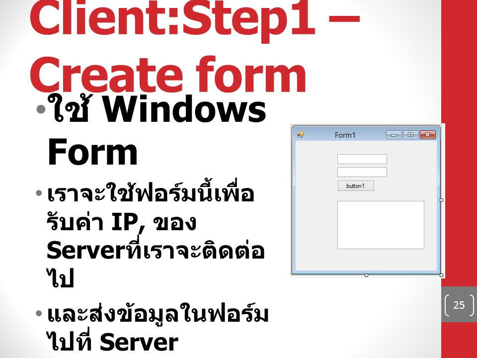 Client:Step1 – Create form ใช้ Windows Form เราจะใช้ฟอร์มนี้เพื่อ รับค่า IP, ของ Server ที่เราจะติดต่อ ไป และส่งข้อมูลในฟอร์ม ไปที่ Server แสดงผลตอบกลับมา จาก Server 25