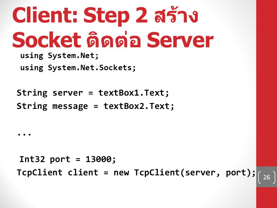 Client: Step 2 สร้าง Socket ติดต่อ Server using System.Net; using System.Net.Sockets; String server = textBox1.Text; String message = textBox2.Text;..