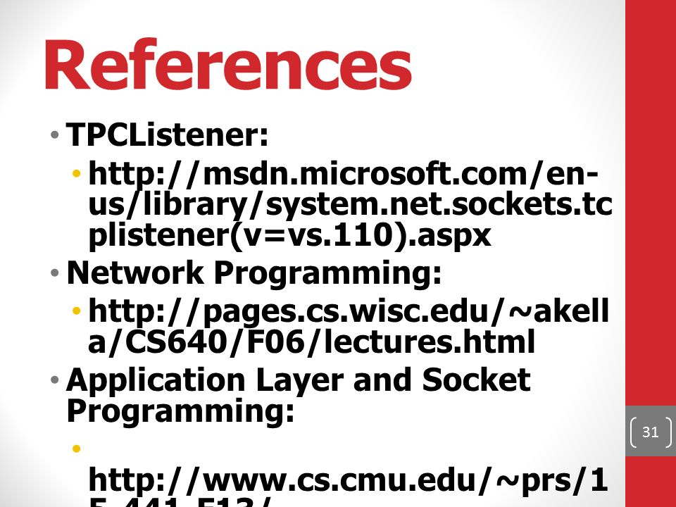 References TPCListener: http://msdn.microsoft.com/en- us/library/system.net.sockets.tc plistener(v=vs.110).aspx Network Programming: http://pages.cs.wisc.edu/~akell a/CS640/F06/lectures.html Application Layer and Socket Programming: http://www.cs.cmu.edu/~prs/1 5-441-F13/ 31