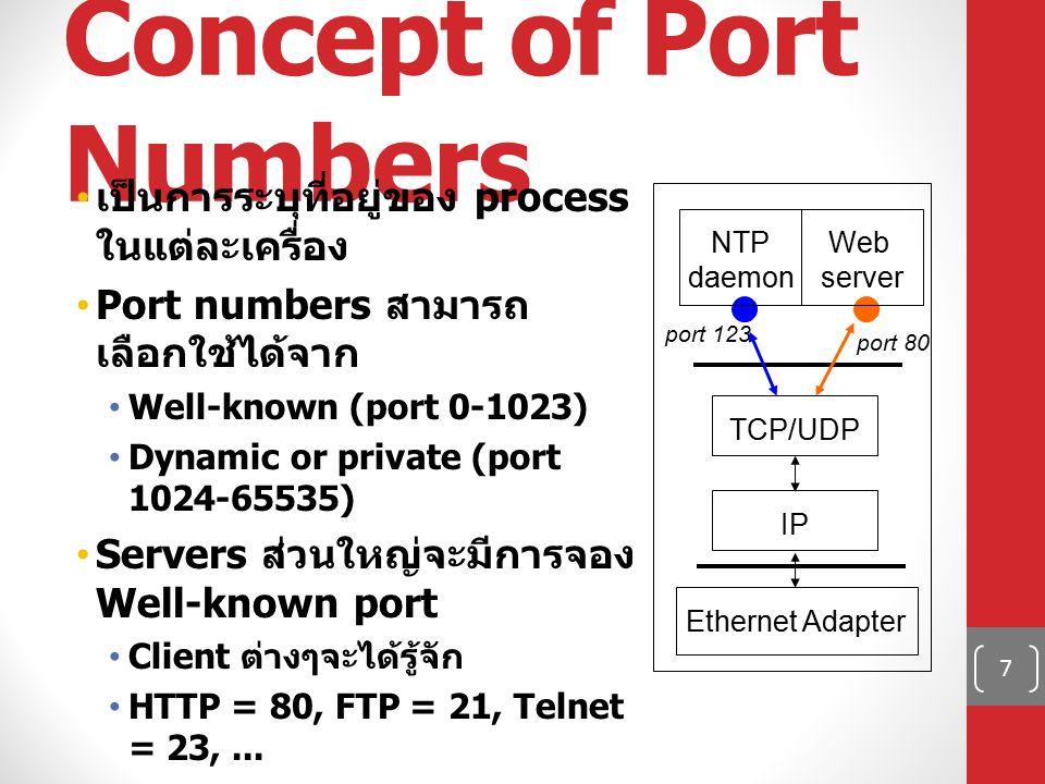 7 Concept of Port Numbers เป็นการระบุที่อยู่ของ process ในแต่ละเครื่อง Port numbers สามารถ เลือกใช้ได้จาก Well-known (port 0-1023) Dynamic or private