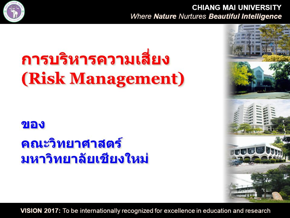 CHIANG MAI UNIVERSITY Where Nature Nurtures Beautiful Intelligence VISION 2017: To be internationally recognized for excellence in education and research ความรุนแรงของผลกระทบ จากความเสี่ยง