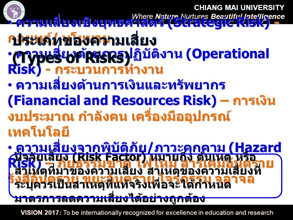 CHIANG MAI UNIVERSITY Where Nature Nurtures Beautiful Intelligence VISION 2017: To be internationally recognized for excellence in education and research ความเสี่ยงเชิงยุทธศาสตร์ (Strategic Risk) - กลยุทธ์ / นโยบาย ความเสี่ยงเชิงยุทธศาสตร์ (Strategic Risk) - กลยุทธ์ / นโยบาย ความเสี่ยงด้านการปฏิบัติงาน (Operational Risk) - กระบวนการทำงาน ความเสี่ยงด้านการปฏิบัติงาน (Operational Risk) - กระบวนการทำงาน ความเสี่ยงด้านการเงินและทรัพยากร (Fianancial and Resources Risk) – การเงิน งบประมาณ กำลังคน เครื่องมืออุปกรณ์ เทคโนโลยี ความเสี่ยงด้านการเงินและทรัพยากร (Fianancial and Resources Risk) – การเงิน งบประมาณ กำลังคน เครื่องมืออุปกรณ์ เทคโนโลยี ความเสี่ยงจากพิบัติภัย / ภาวะคุกคาม (Hazard Risk) – ภัยธรรมชาติ ไฟไหม้ สารเคมีอันตราย รังสีอันตราย ขยะอันตราย โจรกรรม จลาจล ความเสี่ยงจากพิบัติภัย / ภาวะคุกคาม (Hazard Risk) – ภัยธรรมชาติ ไฟไหม้ สารเคมีอันตราย รังสีอันตราย ขยะอันตราย โจรกรรม จลาจล ปัจจัยเสี่ยง (Risk Factor) หมายถึง ต้นเหตุ หรือ สาเหตุที่มาของความเสี่ยง สาเหตุของความเสี่ยงที่ ระบุควรเป็นสาเหตุที่แท้จริงเพื่อจะได้กำหนด มาตรการลดความเสี่ยงได้อย่างถูกต้อง