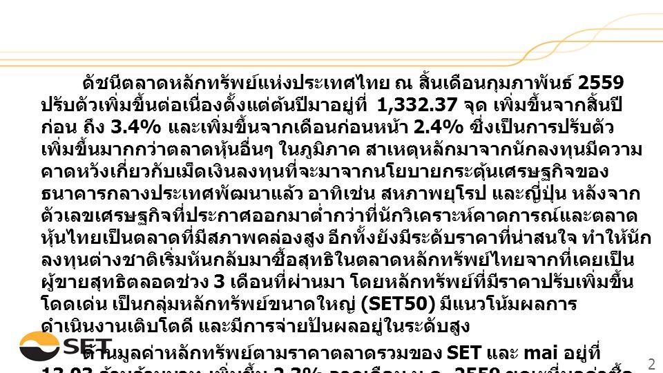 2 ดัชนีตลาดหลักทรัพย์แห่งประเทศไทย ณ สิ้นเดือนกุมภาพันธ์ 2559 ปรับตัวเพิ่มขึ้นต่อเนื่องตั้งแต่ต้นปีมาอยู่ที่ 1,332.37 จุด เพิ่มขึ้นจากสิ้นปี ก่อน ถึง