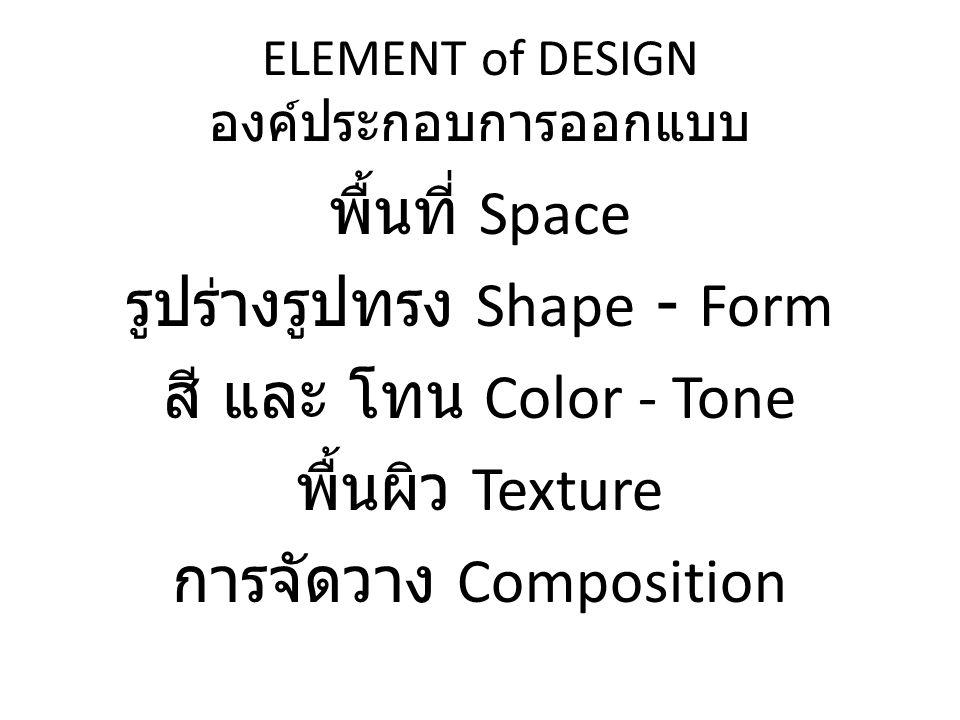 ELEMENT of DESIGN องค์ประกอบการออกแบบ พื้นที่ Space รูปร่างรูปทรง Shape - Form สี และ โทน Color - Tone พื้นผิว Texture การจัดวาง Composition