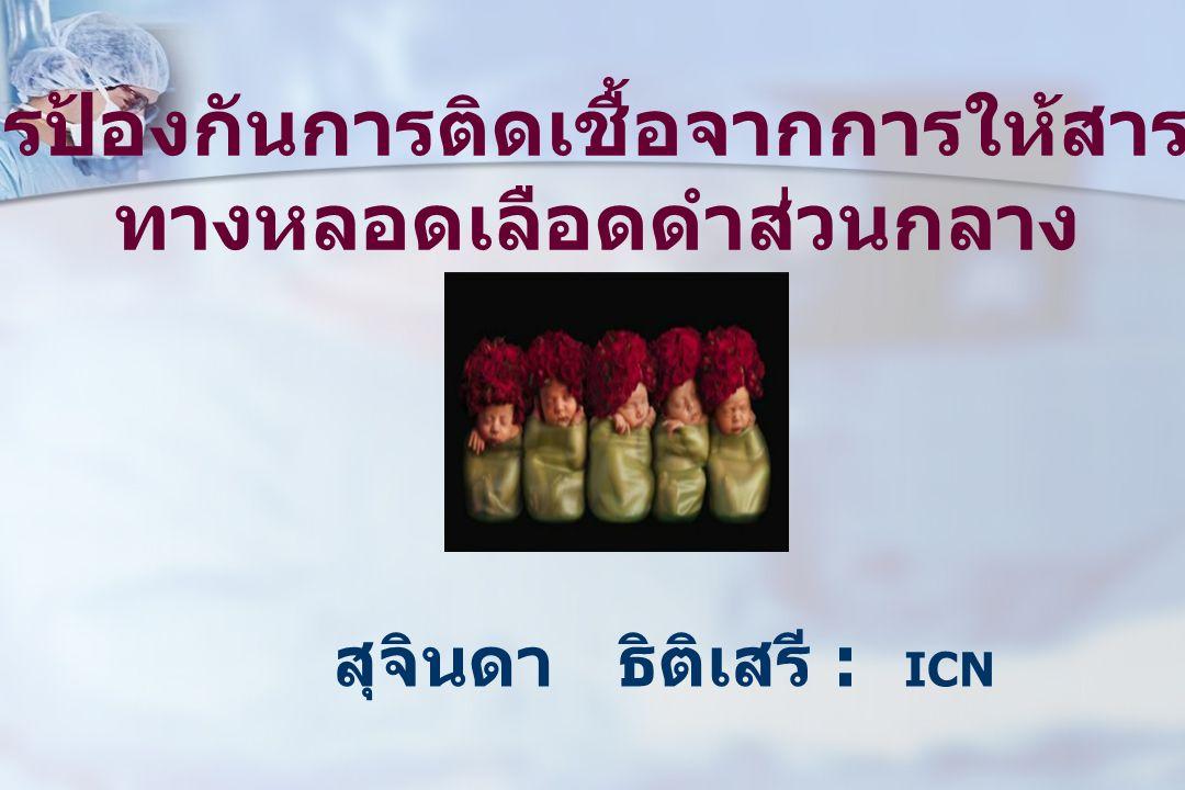 การป้องกันการติดเชื้อจากการให้สารน้ำ ทางหลอดเลือดดำส่วนกลาง สุจินดา ธิติเสรี : ICN