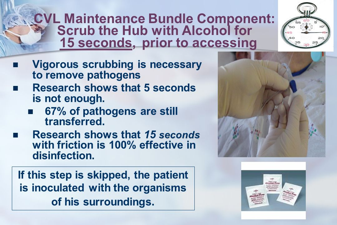 CVL Maintenance Bundle Component: Scrub the Hub with Alcohol for 15 seconds,prior to accessing Vigorous scrubbing is necessary to remove pathogens Research shows that 5 seconds is not enough.