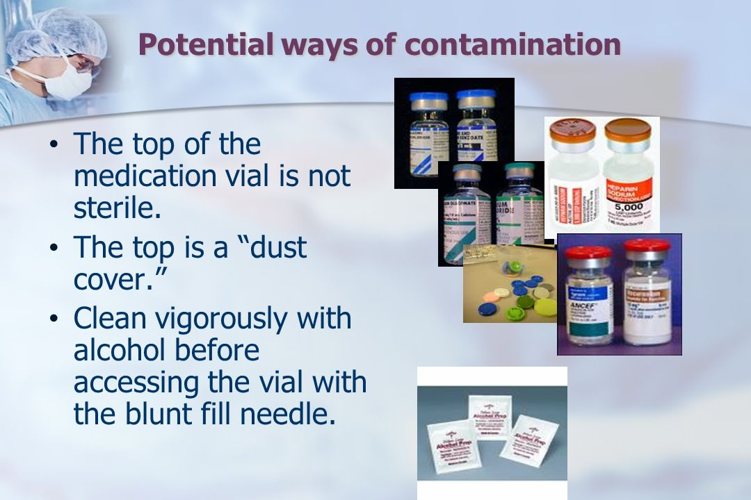 Potential ways of contamination The top of the medication vial is not sterile.