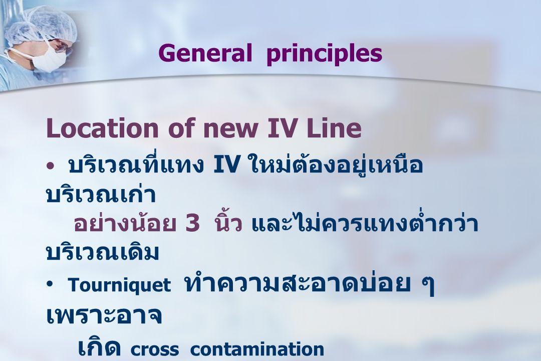 General principles Location of new IV Line บริเวณที่แทง IV ใหม่ต้องอยู่เหนือ บริเวณเก่า อย่างน้อย 3 นิ้ว และไม่ควรแทงต่ำกว่า บริเวณเดิม Tourniquet ทำค