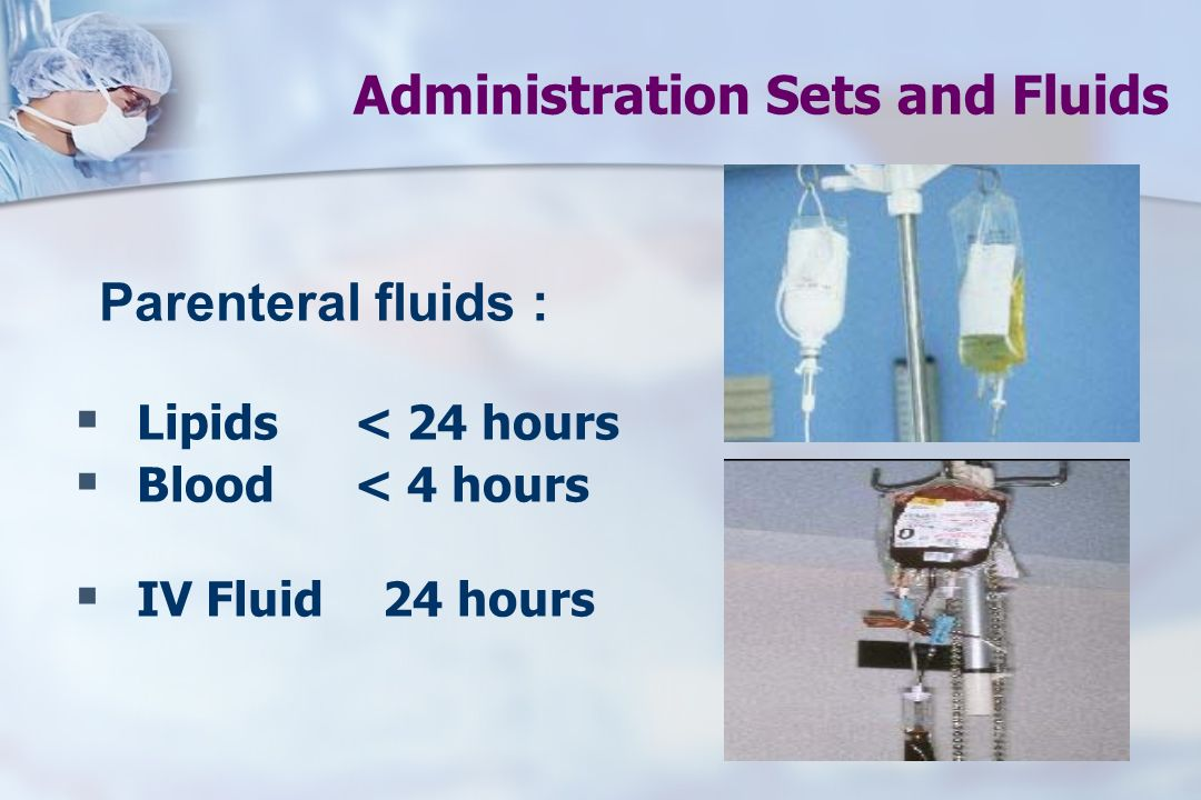 Administration Sets and Fluids Parenteral fluids :  Lipids < 24 hours  Blood < 4 hours  IV Fluid 24 hours