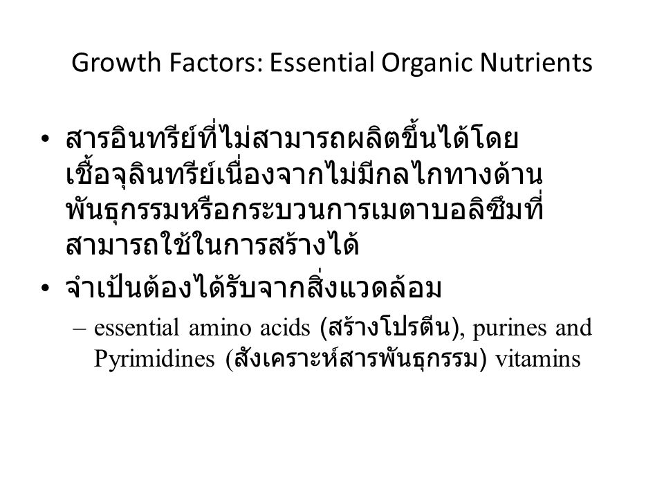 Growth Factors: Essential Organic Nutrients สารอินทรีย์ที่ไม่สามารถผลิตขึ้นได้โดย เชื้อจุลินทรีย์เนื่องจากไม่มีกลไกทางด้าน พันธุกรรมหรือกระบวนการเมตาบอลิซึมที่ สามารถใช้ในการสร้างได้ จำเป้นต้องได้รับจากสิ่งแวดล้อม –essential amino acids ( สร้างโปรตีน ), purines and Pyrimidines ( สังเคราะห์สารพันธุกรรม ) vitamins