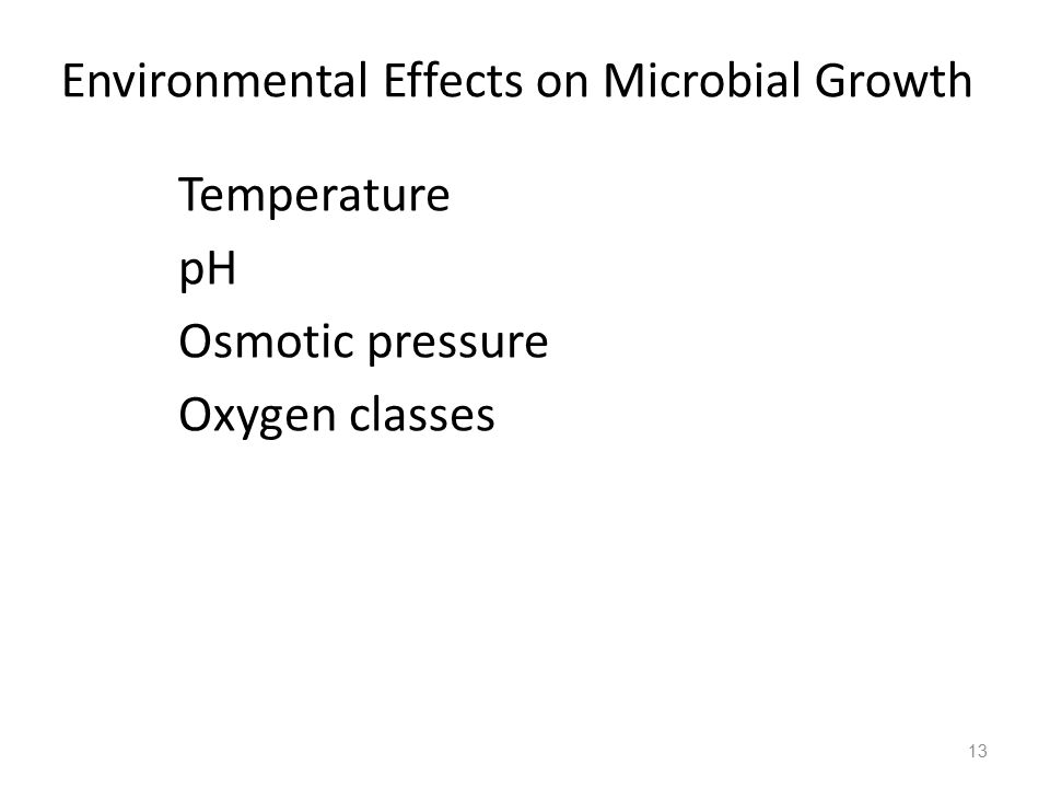 13 Environmental Effects on Microbial Growth  Temperature  pH  Osmotic pressure  Oxygen classes