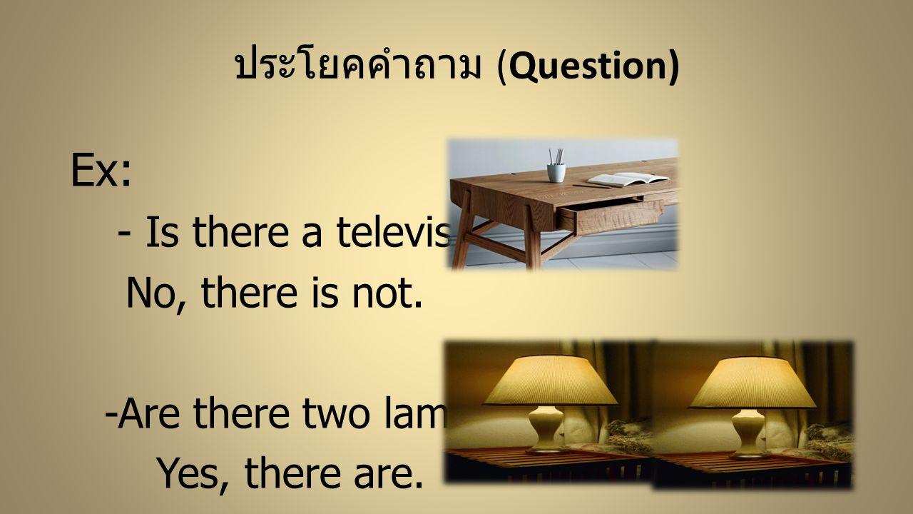 ประโยคคำถาม (Question) Ex: - Is there a television? No, there is not. -Are there two lamps? Yes, there are.