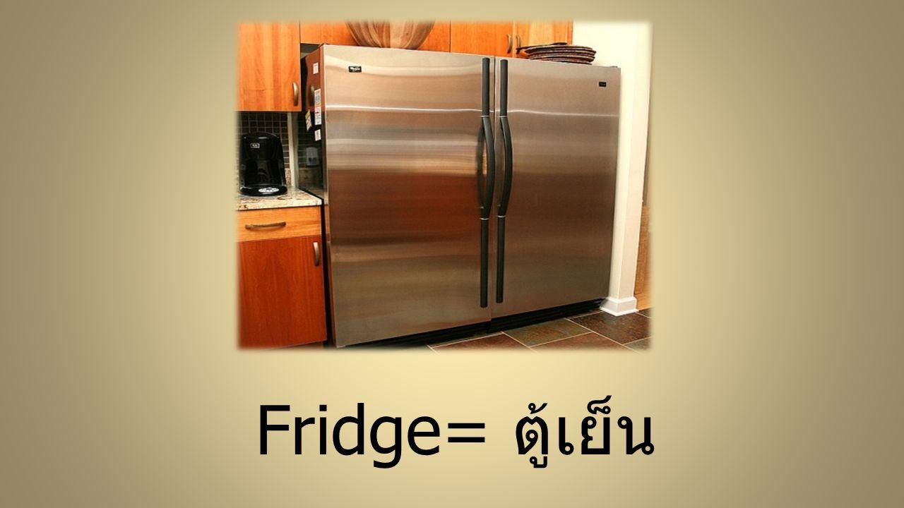Fridge= ตู้เย็น