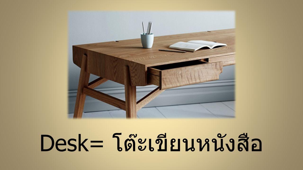 Desk= โต๊ะเขียนหนังสือ